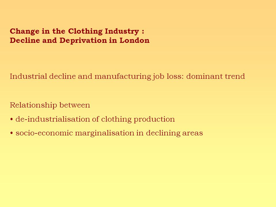 Change in the Clothing Industry : Decline and Deprivation in London Industrial decline and manufacturing job loss: dominant trend Relationship between