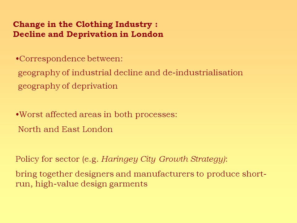 Correspondence between: geography of industrial decline and de-industrialisation geography of deprivation Worst affected areas in both processes: North and East London Policy for sector (e.g.