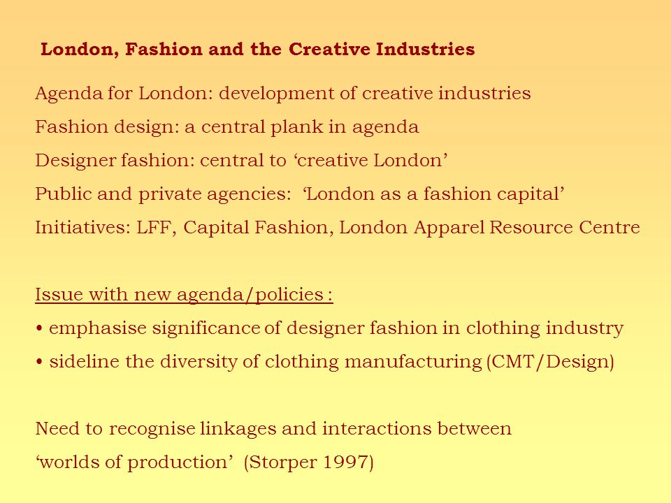 London, Fashion and the Creative Industries Agenda for London: development of creative industries Fashion design: a central plank in agenda Designer fashion: central to creative London Public and private agencies: London as a fashion capital Initiatives: LFF, Capital Fashion, London Apparel Resource Centre Issue with new agenda/policies : emphasise significance of designer fashion in clothing industry sideline the diversity of clothing manufacturing (CMT/Design) Need to recognise linkages and interactions between worlds of production (Storper 1997)