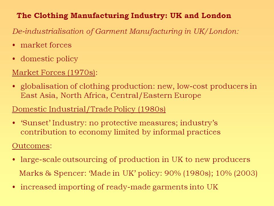 De-industrialisation of Garment Manufacturing in UK/London: market forces domestic policy Market Forces (1970s): globalisation of clothing production: