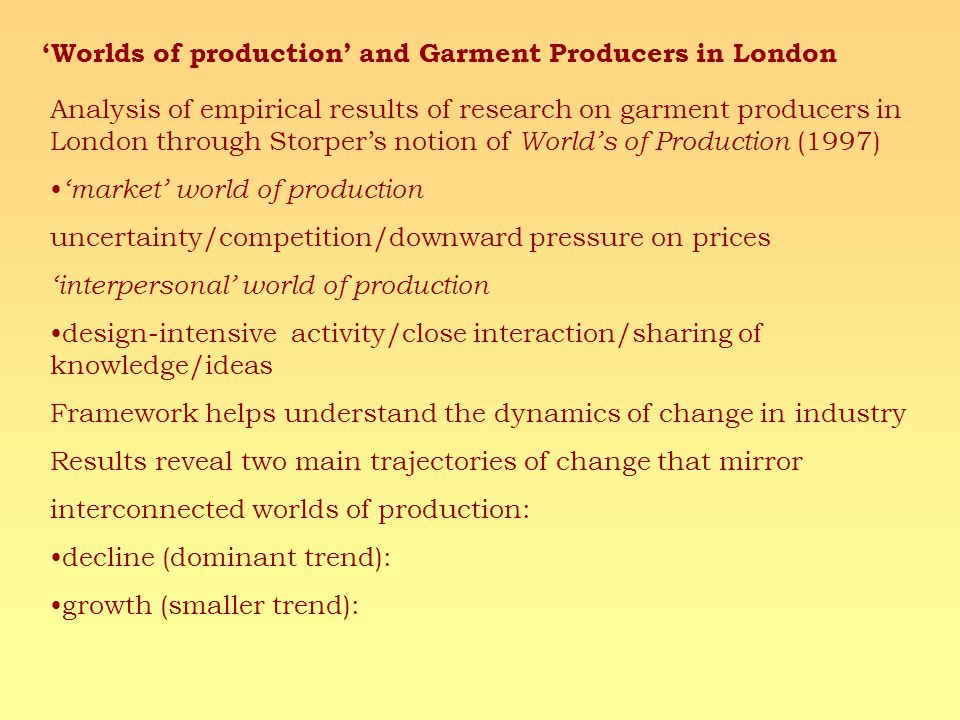 Worlds of production and Garment Producers in London Analysis of empirical results of research on garment producers in London through Storpers notion of Worlds of Production (1997) market world of production uncertainty/competition/downward pressure on prices interpersonal world of production design-intensive activity/close interaction/sharing of knowledge/ideas Framework helps understand the dynamics of change in industry Results reveal two main trajectories of change that mirror interconnected worlds of production: decline (dominant trend): growth (smaller trend):