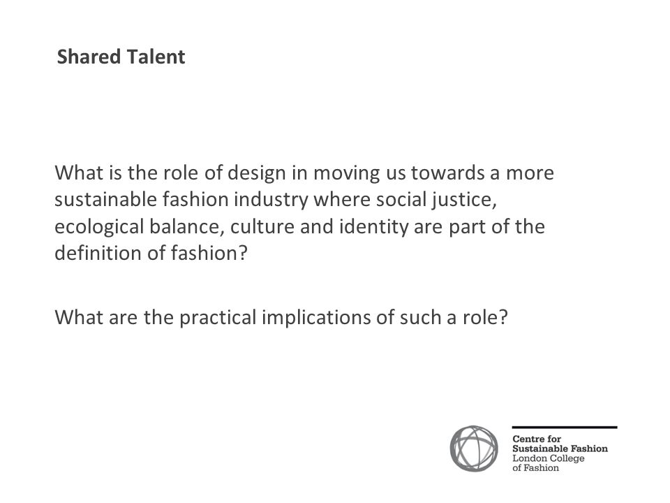Shared Talent What is the role of design in moving us towards a more sustainable fashion industry where social justice, ecological balance, culture and identity are part of the definition of fashion.