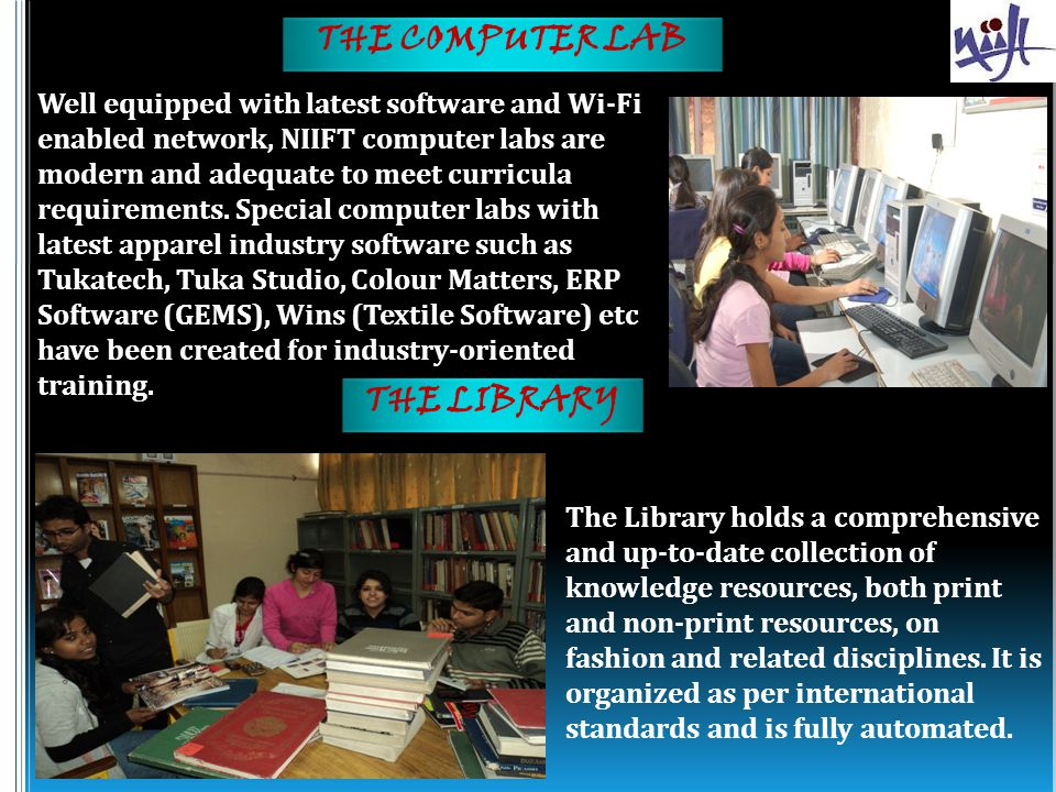THE COMPUTER LAB Well equipped with latest software and Wi-Fi enabled network, NIIFT computer labs are modern and adequate to meet curricula requirements.