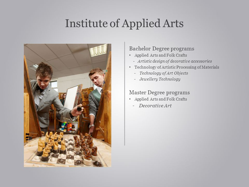 Institute of Applied Arts Bachelor Degree programs Applied Arts and Folk Crafts - Artistic design of decorative accessories Technology of Artistic Processing of Materials - Technology of Art Objects - Jewellery Technology Master Degree programs Applied Arts and Folk Crafts - Decorative Art
