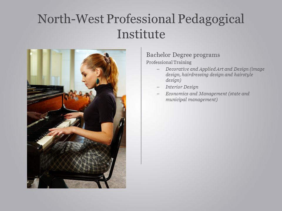 North-West Professional Pedagogical Institute Bachelor Degree programs Professional Training – Decorative and Applied Art and Design (image design, hairdressing design and hairstyle design) – Interior Design – Economics and Management (state and municipal management)
