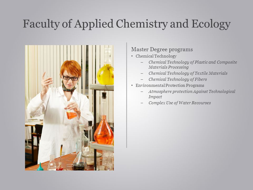 Faculty of Applied Chemistry and Ecology Master Degree programs Chemical Technology – Chemical Technology of Plastic and Composite Materials Processing – Chemical Technology of Textile Materials – Chemical Technology of Fibers Environmental Protection Programs – Atmosphere protection Against Technological Impact – Complex Use of Water Recourses