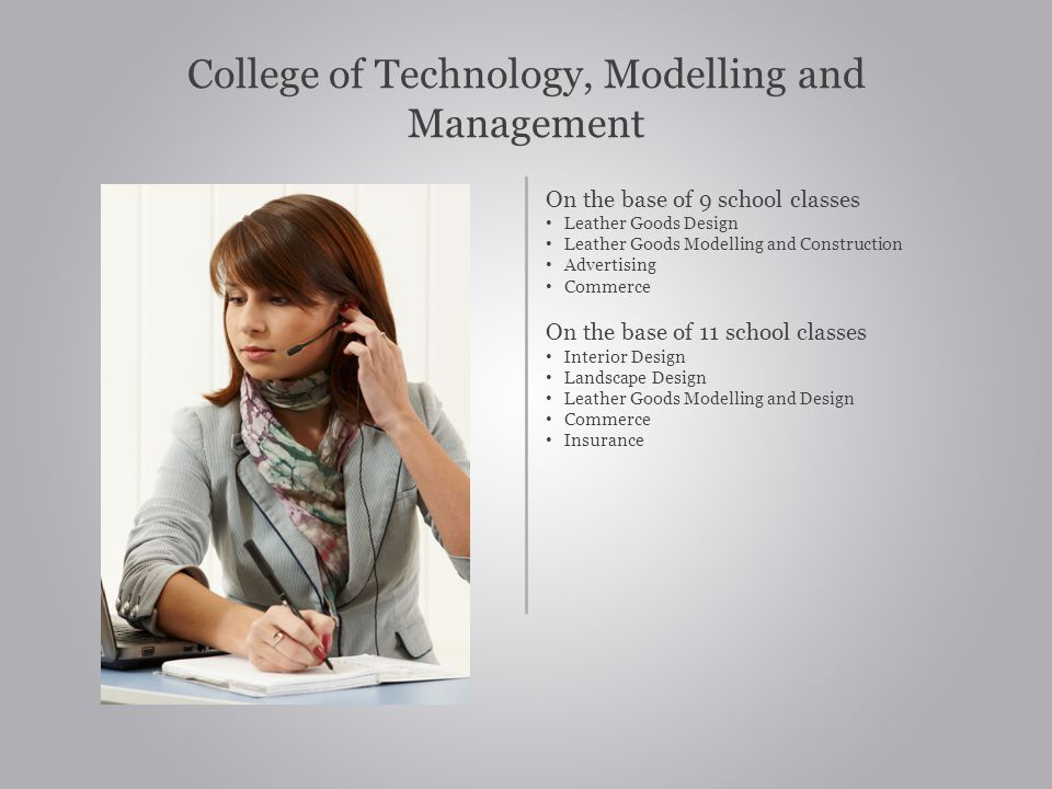 College of Technology, Modelling and Management On the base of 9 school classes Leather Goods Design Leather Goods Modelling and Construction Advertising Commerce On the base of 11 school classes Interior Design Landscape Design Leather Goods Modelling and Design Commerce Insurance