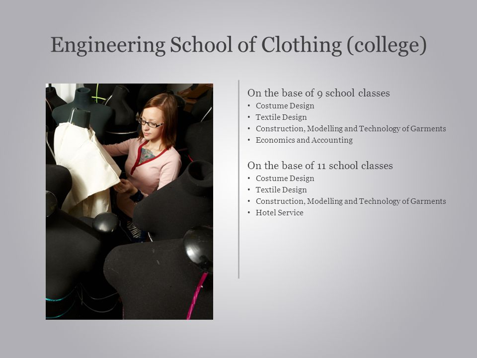 Engineering School of Clothing (college) On the base of 9 school classes Costume Design Textile Design Construction, Modelling and Technology of Garments Economics and Accounting On the base of 11 school classes Costume Design Textile Design Construction, Modelling and Technology of Garments Hotel Service