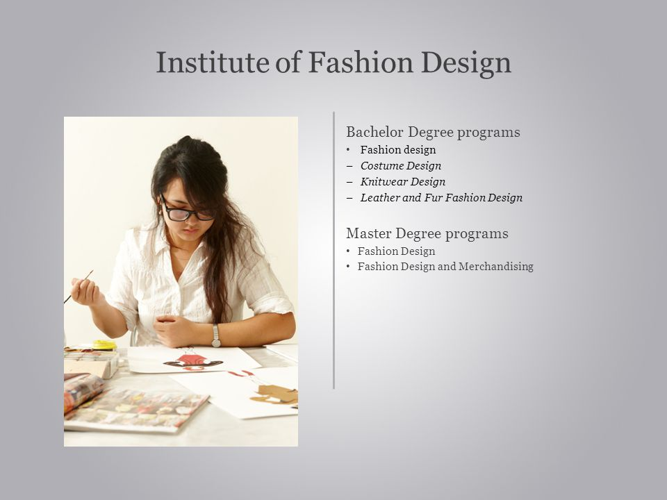 Institute of Fashion Design Bachelor Degree programs Fashion design – Costume Design – Knitwear Design – Leather and Fur Fashion Design Master Degree programs Fashion Design Fashion Design and Merchandising