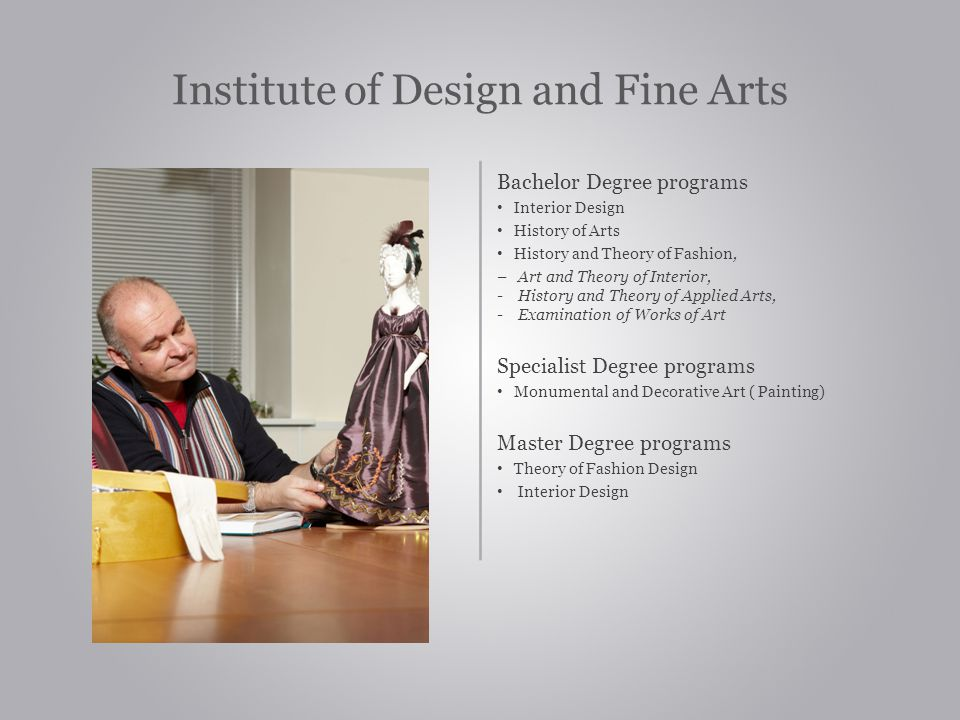 Institute of Design and Fine Arts Bachelor Degree programs Interior Design History of Arts History and Theory of Fashion, – Art and Theory of Interior, - History and Theory of Applied Arts, - Examination of Works of Art Specialist Degree programs Monumental and Decorative Art ( Painting) Master Degree programs Theory of Fashion Design Interior Design