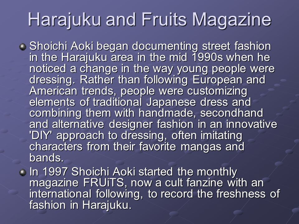 Harajuku and Fruits Magazine Shoichi Aoki began documenting street fashion in the Harajuku area in the mid 1990s when he noticed a change in the way young people were dressing.