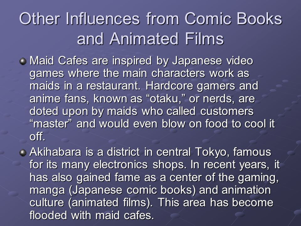Other Influences from Comic Books and Animated Films Maid Cafes are inspired by Japanese video games where the main characters work as maids in a restaurant.
