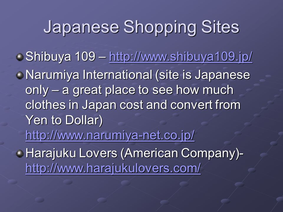 Japanese Shopping Sites Shibuya 109 – http://www.shibuya109.jp/ http://www.shibuya109.jp/ Narumiya International (site is Japanese only – a great place to see how much clothes in Japan cost and convert from Yen to Dollar) http://www.narumiya-net.co.jp/ http://www.narumiya-net.co.jp/ Harajuku Lovers (American Company)- http://www.harajukulovers.com/ http://www.harajukulovers.com/