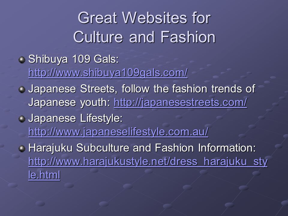 Great Websites for Culture and Fashion Shibuya 109 Gals: http://www.shibuya109gals.com/ http://www.shibuya109gals.com/ Japanese Streets, follow the fashion trends of Japanese youth: http://japanesestreets.com/ http://japanesestreets.com/ Japanese Lifestyle: http://www.japaneselifestyle.com.au/ http://www.japaneselifestyle.com.au/ Harajuku Subculture and Fashion Information: http://www.harajukustyle.net/dress_harajuku_sty le.html http://www.harajukustyle.net/dress_harajuku_sty le.html http://www.harajukustyle.net/dress_harajuku_sty le.html