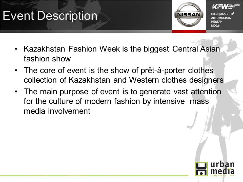 Event Description Kazakhstan Fashion Week is the biggest Central Asian fashion show The core of event is the show of prêt-â-porter clothes collection of Kazakhstan and Western clothes designers The main purpose of event is to generate vast attention for the culture of modern fashion by intensive mass media involvement