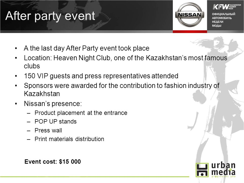 After party event A the last day After Party event took place Location: Heaven Night Club, one of the Kazakhstans most famous clubs 150 VIP guests and press representatives attended Sponsors were awarded for the contribution to fashion industry of Kazakhstan Nissans presence: –Product placement at the entrance –POP UP stands –Press wall –Print materials distribution Event cost: $15 000