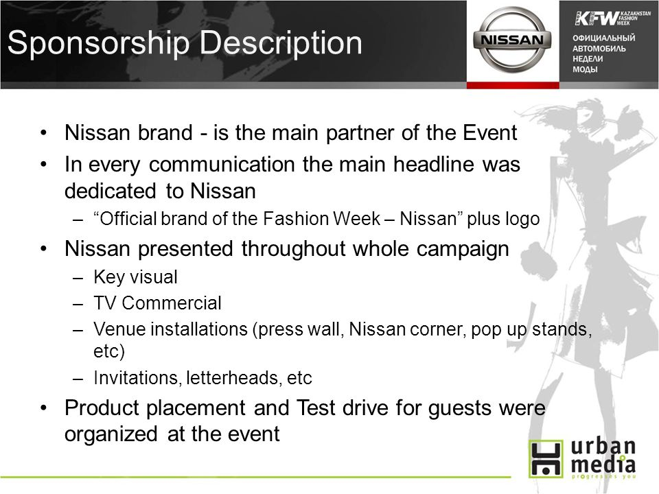 Sponsorship Description Nissan brand - is the main partner of the Event In every communication the main headline was dedicated to Nissan –Official brand of the Fashion Week – Nissan plus logo Nissan presented throughout whole campaign –Key visual –TV Commercial –Venue installations (press wall, Nissan corner, pop up stands, etc) –Invitations, letterheads, etc Product placement and Test drive for guests were organized at the event