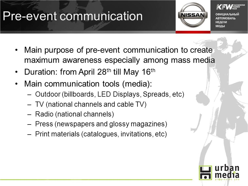 Pre-event communication Main purpose of pre-event communication to create maximum awareness especially among mass media Duration: from April 28 th till May 16 th Main communication tools (media): –Outdoor (billboards, LED Displays, Spreads, etc) –TV (national channels and cable TV) –Radio (national channels) –Press (newspapers and glossy magazines) –Print materials (catalogues, invitations, etc)