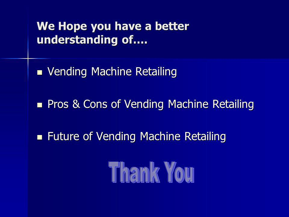 We Hope you have a better understanding of…. Vending Machine Retailing Vending Machine Retailing Pros & Cons of Vending Machine Retailing Pros & Cons