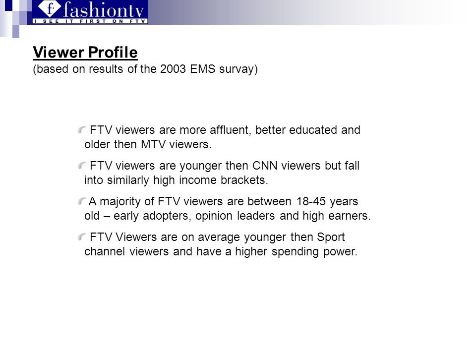 Viewer Profile (based on results of the 2003 EMS survay) FTV viewers are more affluent, better educated and older then MTV viewers.