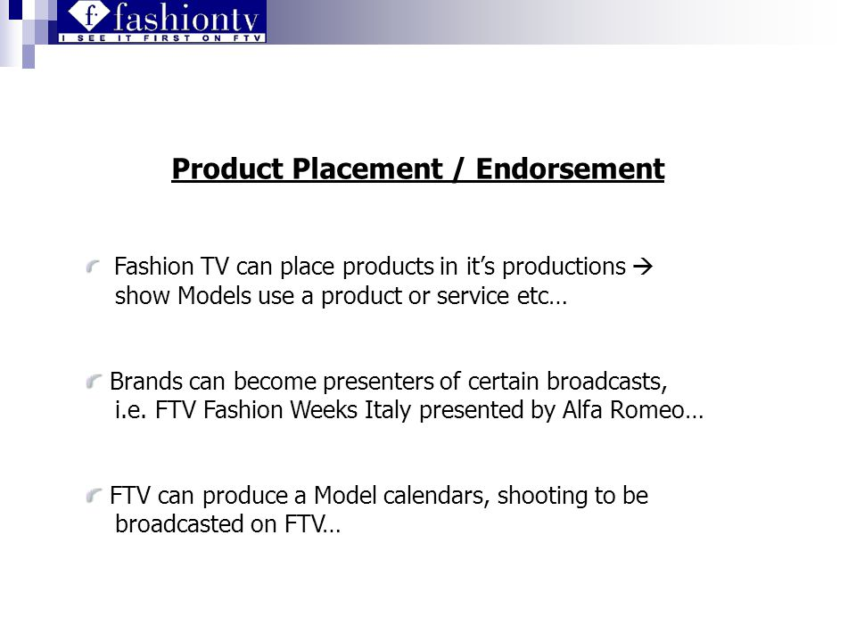 Product Placement / Endorsement Fashion TV can place products in its productions show Models use a product or service etc… Brands can become presenters of certain broadcasts, i.e.