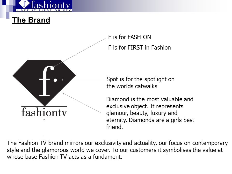 The Brand F is for FASHION F is for FIRST in Fashion Spot is for the spotlight on the worlds catwalks Diamond is the most valuable and exclusive object.