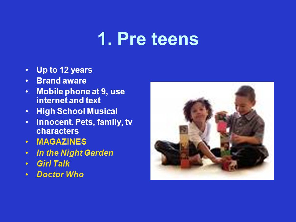 1. Pre teens Up to 12 years Brand aware Mobile phone at 9, use internet and text High School Musical Innocent. Pets, family, tv characters MAGAZINES I