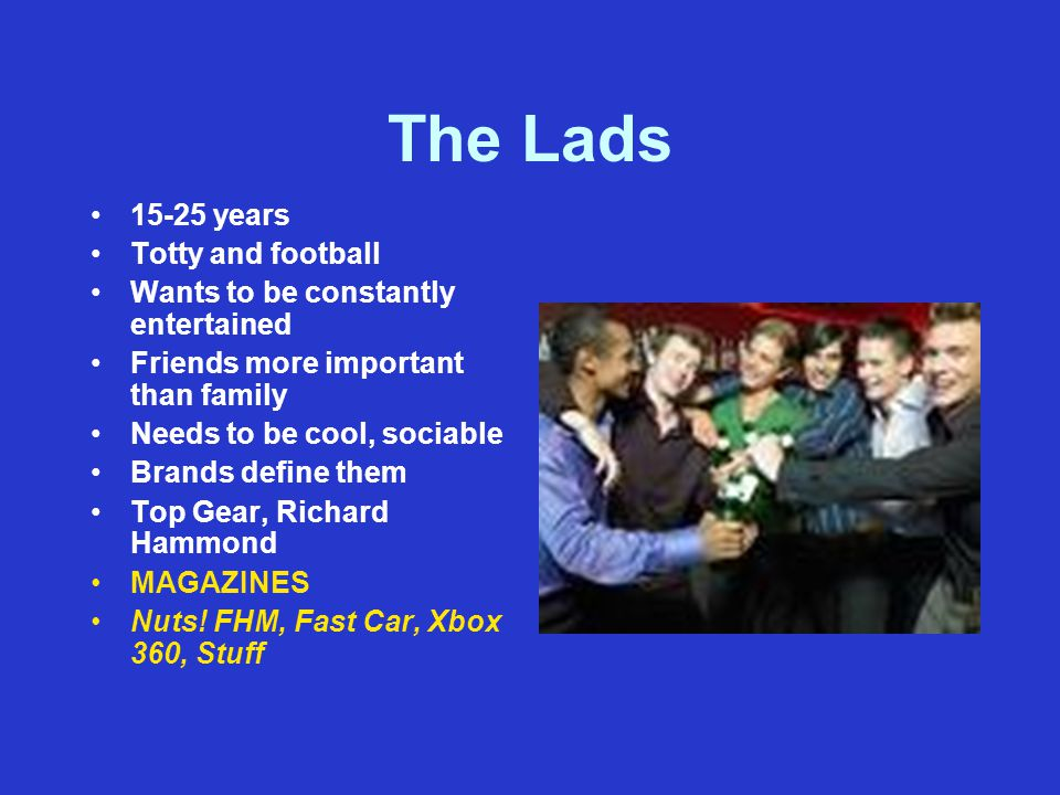 The Lads 15-25 years Totty and football Wants to be constantly entertained Friends more important than family Needs to be cool, sociable Brands define them Top Gear, Richard Hammond MAGAZINES Nuts.