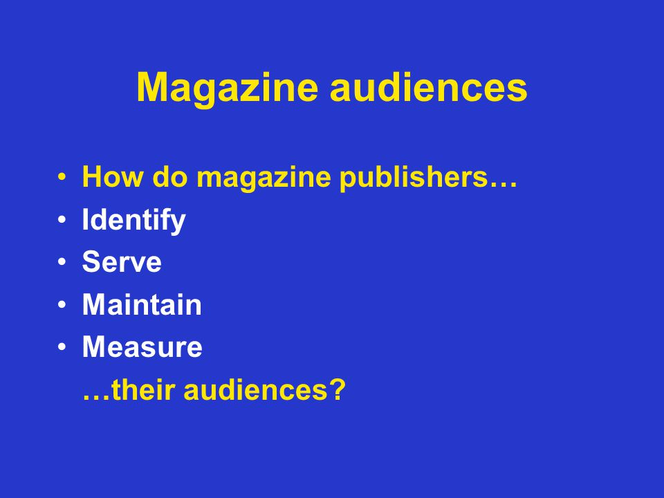 Magazine audiences How do magazine publishers… Identify Serve Maintain Measure …their audiences?