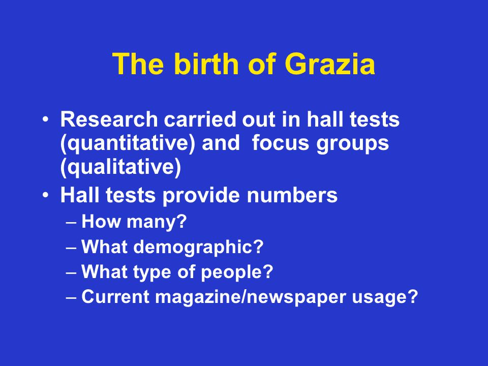 The birth of Grazia Research carried out in hall tests (quantitative) and focus groups (qualitative) Hall tests provide numbers –How many.