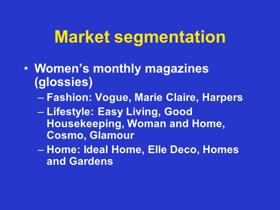 Market segmentation Womens monthly magazines (glossies) –Fashion: Vogue, Marie Claire, Harpers –Lifestyle: Easy Living, Good Housekeeping, Woman and Home, Cosmo, Glamour –Home: Ideal Home, Elle Deco, Homes and Gardens