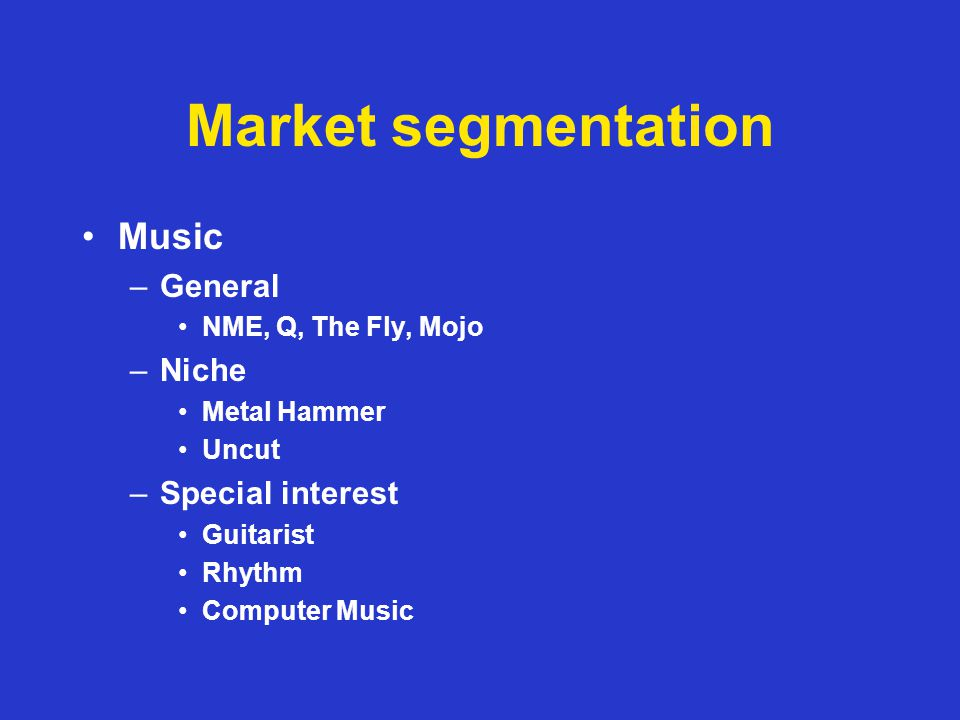 Market segmentation Music –General NME, Q, The Fly, Mojo –Niche Metal Hammer Uncut –Special interest Guitarist Rhythm Computer Music