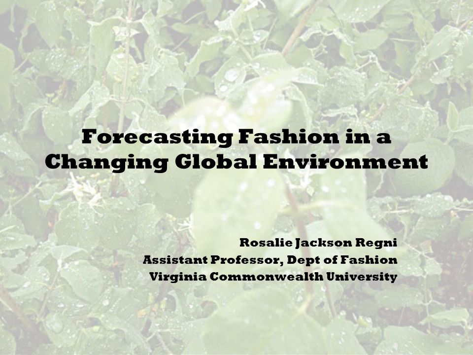 Forecasting Fashion in a Changing Global Environment Rosalie Jackson Regni Assistant Professor, Dept of Fashion Virginia Commonwealth University