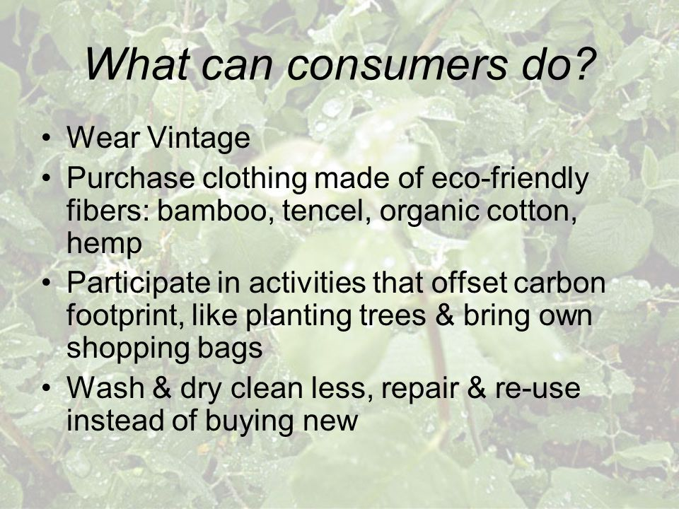What can consumers do? Wear Vintage Purchase clothing made of eco-friendly fibers: bamboo, tencel, organic cotton, hemp Participate in activities that