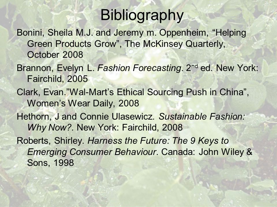 Bibliography Bonini, Sheila M.J. and Jeremy m. Oppenheim, Helping Green Products Grow, The McKinsey Quarterly, October 2008 Brannon, Evelyn L. Fashion