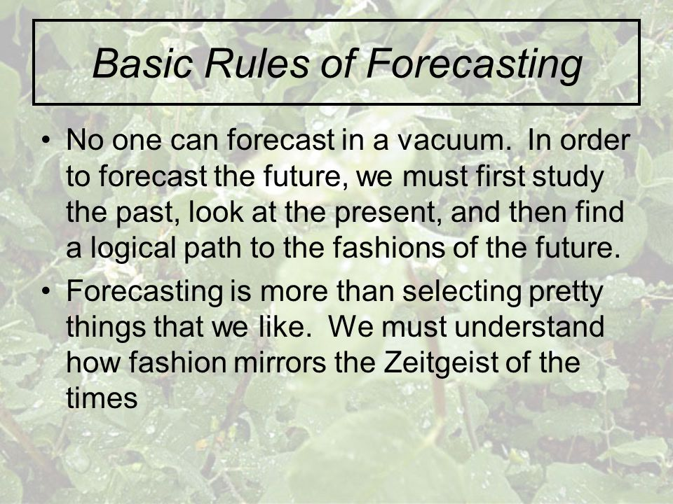 Basic Rules of Forecasting No one can forecast in a vacuum. In order to forecast the future, we must first study the past, look at the present, and th