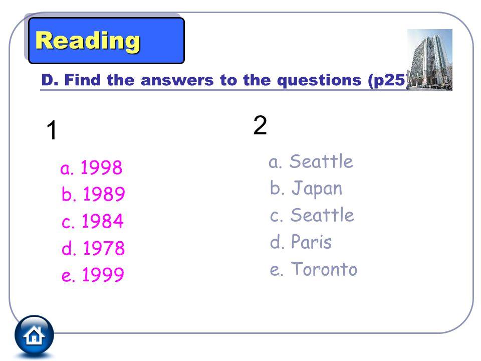 D. Find the answers to the questions (p25). 1 a. 1998 b. 1989 c. 1984 d. 1978 e. 1999 2 a. Seattle b. Japan c. Seattle d. Paris e. Toronto ReadingRead