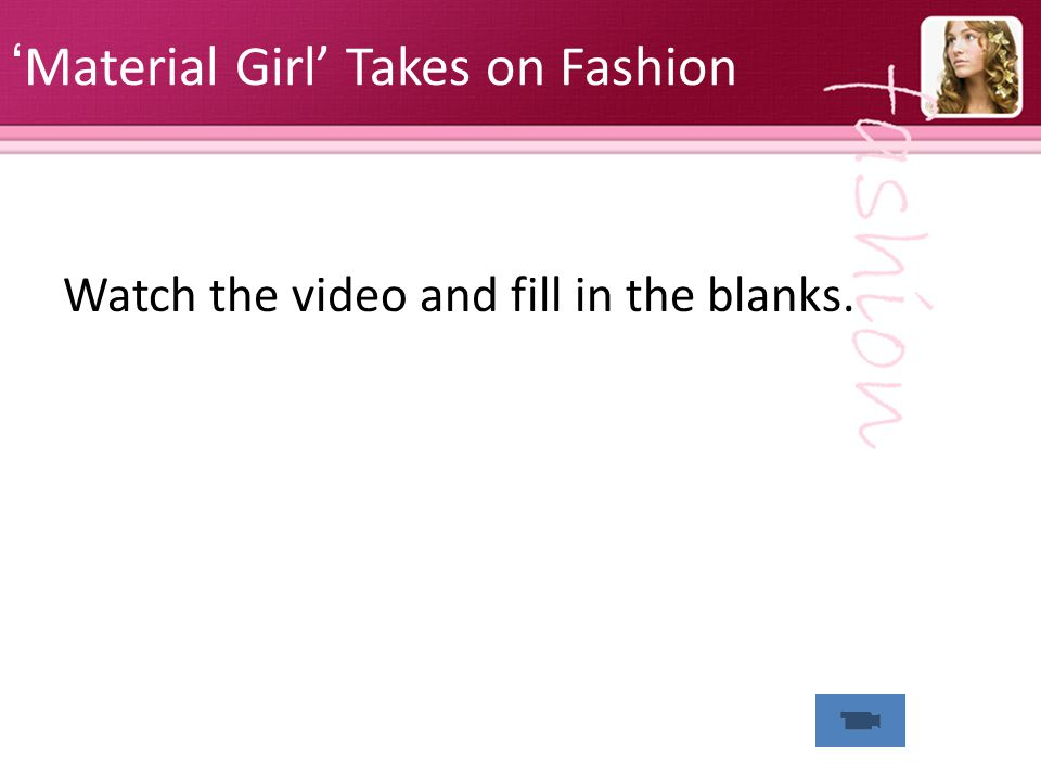 Material Girl Takes on Fashion Watch the video and fill in the blanks.