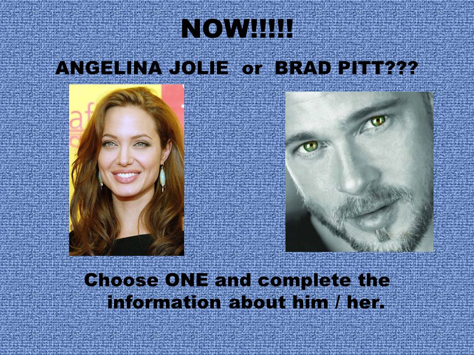 NOW!!!!! ANGELINA JOLIE or BRAD PITT??? Choose ONE and complete the information about him / her.