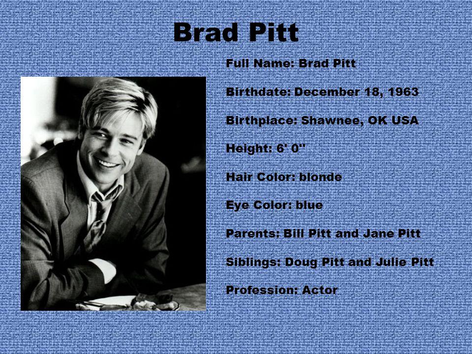 Brad Pitt Full Name: Brad Pitt Birthdate: December 18, 1963 Birthplace: Shawnee, OK USA Height: 6 0 Hair Color: blonde Eye Color: blue Parents: Bill Pitt and Jane Pitt Siblings: Doug Pitt and Julie Pitt Profession: Actor
