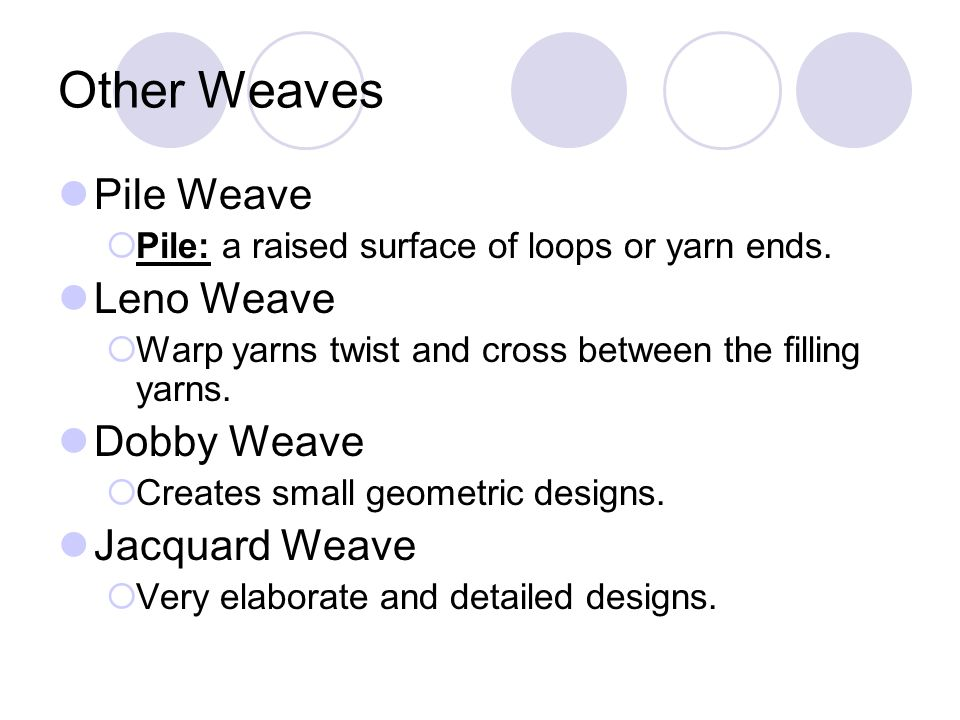 Other Weaves Pile Weave Pile: a raised surface of loops or yarn ends. Leno Weave Warp yarns twist and cross between the filling yarns. Dobby Weave Cre