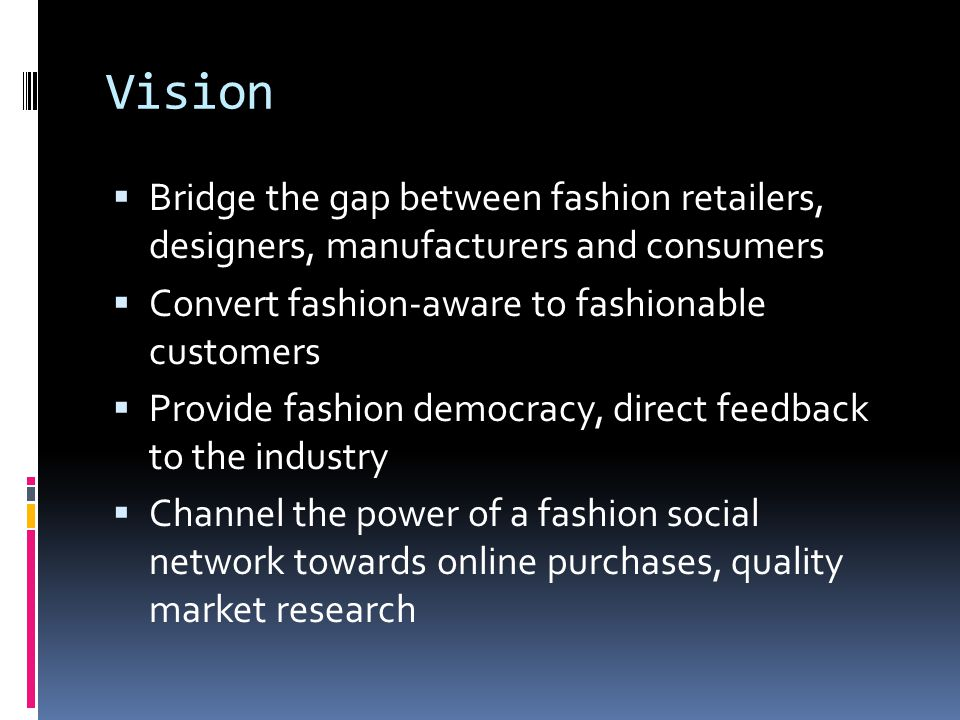 Vision Bridge the gap between fashion retailers, designers, manufacturers and consumers Convert fashion-aware to fashionable customers Provide fashion democracy, direct feedback to the industry Channel the power of a fashion social network towards online purchases, quality market research