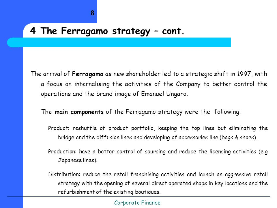 Corporate Finance The arrival of Ferragamo as new shareholder led to a strategic shift in 1997, with a focus on internalising the activities of the Company to better control the operations and the brand image of Emanuel Ungaro.