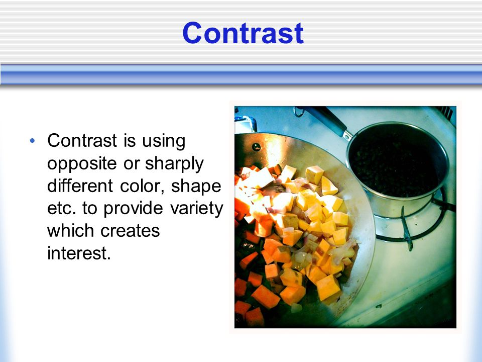 Contrast Contrast is using opposite or sharply different color, shape etc. to provide variety which creates interest.