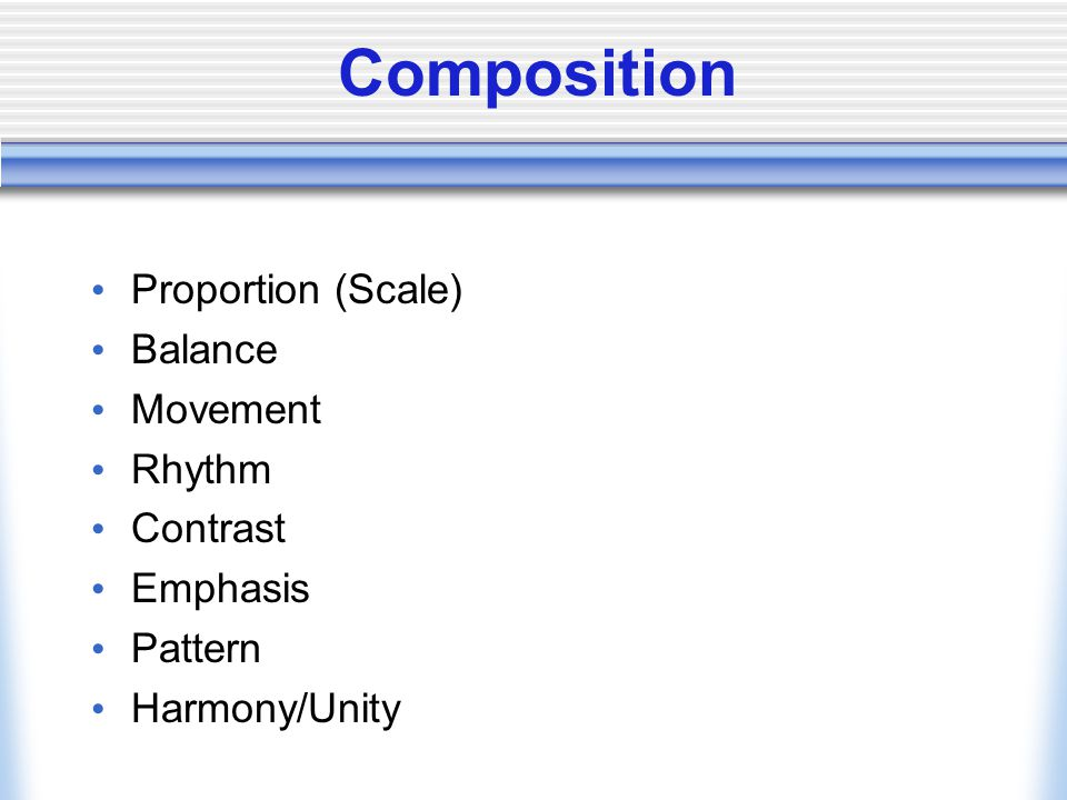 Composition Proportion (Scale) Balance Movement Rhythm Contrast Emphasis Pattern Harmony/Unity