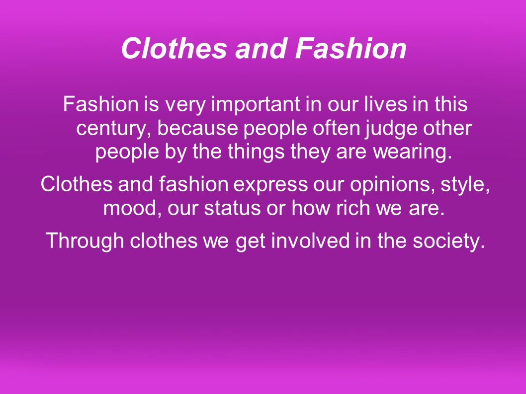 Clothes and Fashion Fashion is very important in our lives in this century, because people often judge other people by the things they are wearing.