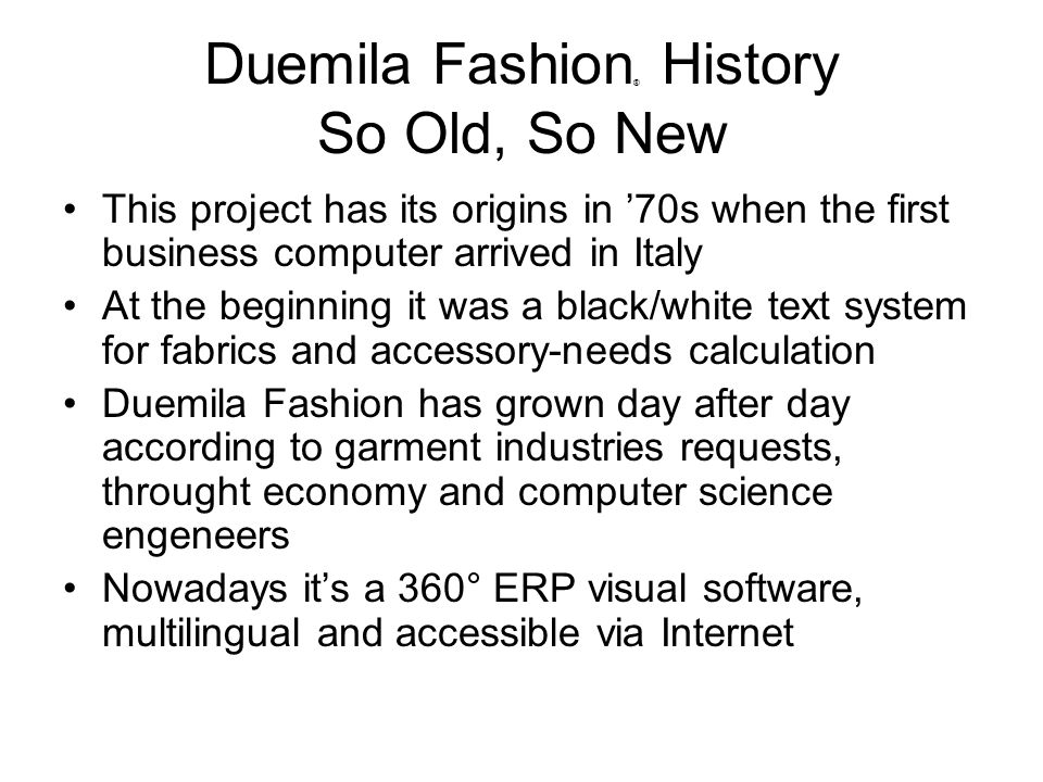 Duemila Fashion ® History So Old, So New This project has its origins in 70s when the first business computer arrived in Italy At the beginning it was a black/white text system for fabrics and accessory-needs calculation Duemila Fashion has grown day after day according to garment industries requests, throught economy and computer science engeneers Nowadays its a 360° ERP visual software, multilingual and accessible via Internet