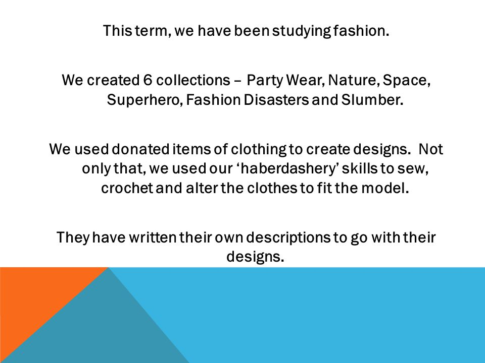 This term, we have been studying fashion. We created 6 collections – Party Wear, Nature, Space, Superhero, Fashion Disasters and Slumber. We used dona