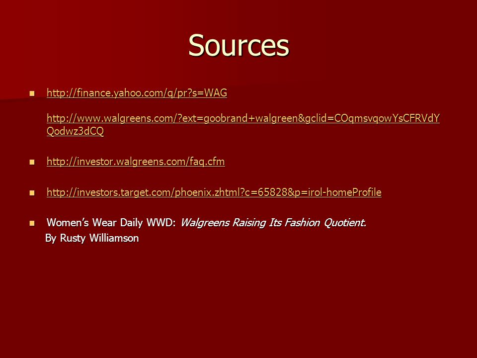 Sources http://finance.yahoo.com/q/pr s=WAG http://www.walgreens.com/ ext=goobrand+walgreen&gclid=COqmsvqowYsCFRVdY Qodwz3dCQ http://finance.yahoo.com/q/pr s=WAG http://www.walgreens.com/ ext=goobrand+walgreen&gclid=COqmsvqowYsCFRVdY Qodwz3dCQ http://finance.yahoo.com/q/pr s=WAG http://www.walgreens.com/ ext=goobrand+walgreen&gclid=COqmsvqowYsCFRVdY Qodwz3dCQ http://finance.yahoo.com/q/pr s=WAG http://www.walgreens.com/ ext=goobrand+walgreen&gclid=COqmsvqowYsCFRVdY Qodwz3dCQ http://investor.walgreens.com/faq.cfm http://investor.walgreens.com/faq.cfm http://investor.walgreens.com/faq.cfm http://investors.target.com/phoenix.zhtml c=65828&p=irol-homeProfile http://investors.target.com/phoenix.zhtml c=65828&p=irol-homeProfile http://investors.target.com/phoenix.zhtml c=65828&p=irol-homeProfile Womens Wear Daily WWD: Walgreens Raising Its Fashion Quotient.