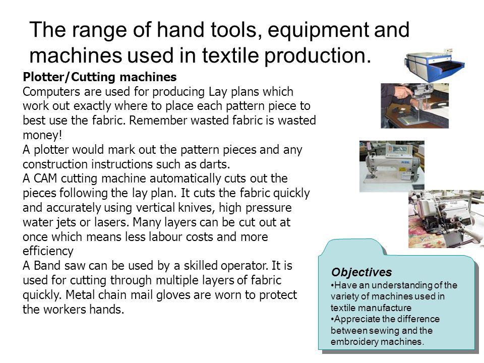 The range of hand tools, equipment and machines used in textile production. Objectives Have an understanding of the variety of machines used in textil